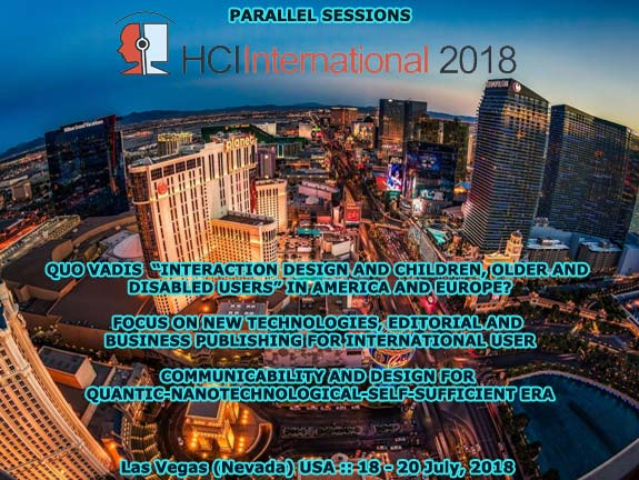 "HCI International 2018 :: Parallel Sessions: Quo Vadis ""Interaction Design and Children"" in America and Europe? :: Focus on New Technologies, Editorial and Business Publishing for International Users :: Communicability and Design for Quantic-Nanotechnological-Self-Sufficient Era :: Las Vegas (Nevada) USA :: July, 2018 :: Francisco V. Cipolla-Ficarra :: Chair Coordinator"